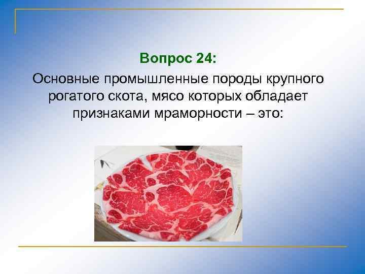 Вопрос 24: Основные промышленные породы крупного рогатого скота, мясо которых обладает признаками мраморности –
