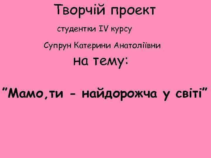 """Творчій проект студентки IV курсу Супрун Катерини Анатоліївни на тему: """"Мамо, ти - найдорожча"""