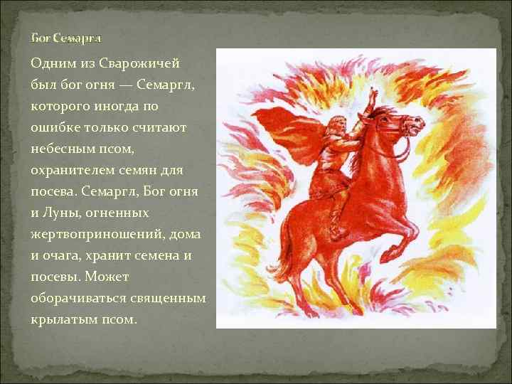 Бог Семаргл Одним из Сварожичей был бог огня — Семаргл, которого иногда по ошибке