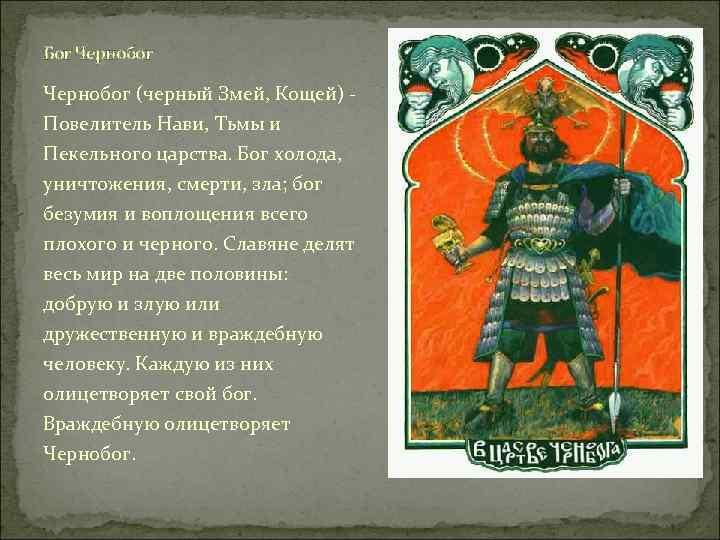 Бог Чернобог (черный Змей, Кощей) Повелитель Нави, Тьмы и Пекельного царства. Бог холода, уничтожения,