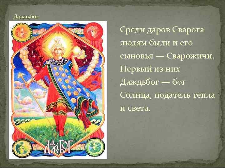 Даждьбог Среди даров Сварога людям были и его сыновья — Сварожичи. Первый из них