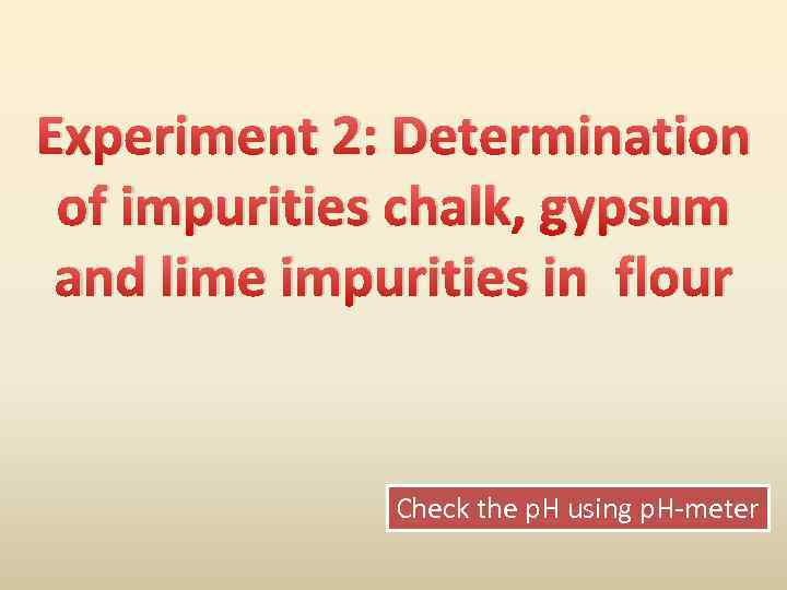Experiment 2: Determination of impurities chalk, gypsum and lime impurities in flour Check the