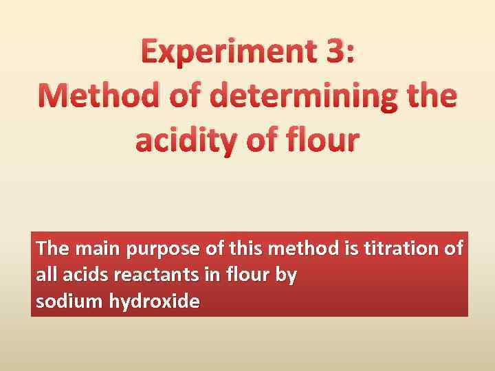 Experiment 3: Method of determining the acidity of flour The main purpose of this