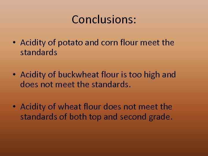 Conclusions: • Acidity of potato and corn flour meet the standards • Acidity of