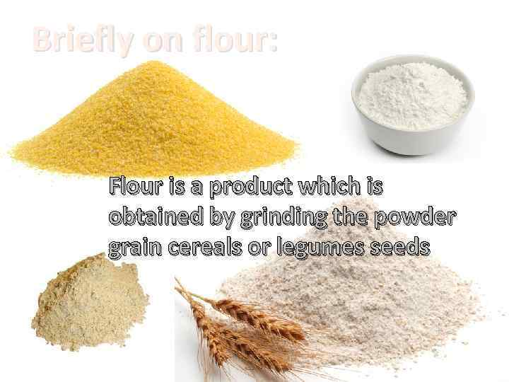 Briefly on flour: Flour is a product which is obtained by grinding the powder