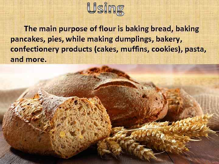 The main purpose of flour is baking bread, baking pancakes, pies, while making dumplings,