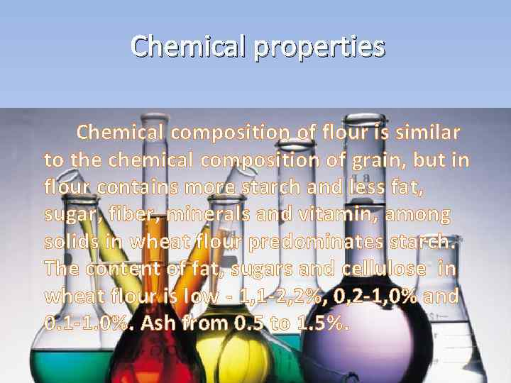 Chemical properties Chemical composition of flour is similar to the chemical composition of grain,