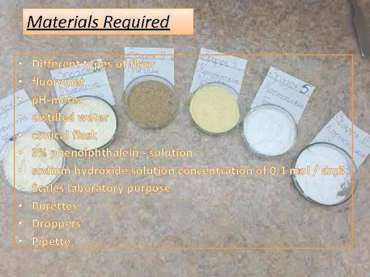 Materials Required • • • Different types of flour fluorymet p. H-meter distilled water
