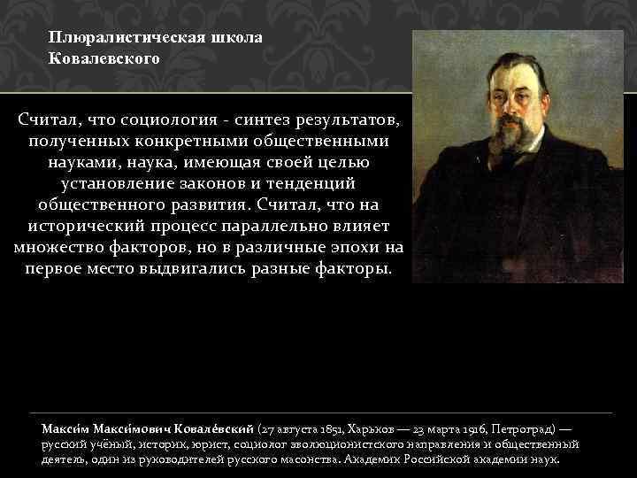 Плюралистическая школа Ковалевского Считал, что социология - синтез результатов, полученных конкретными общественными науками, наука,