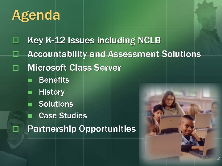 Agenda Key K-12 Issues including NCLB o Accountability and Assessment Solutions o Microsoft Class