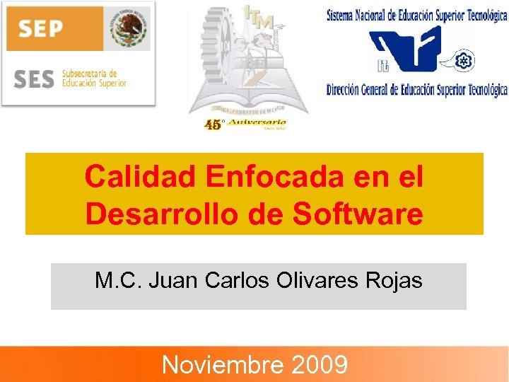 Calidad Enfocada en el Desarrollo de Software M. C. Juan Carlos Olivares Rojas Noviembre