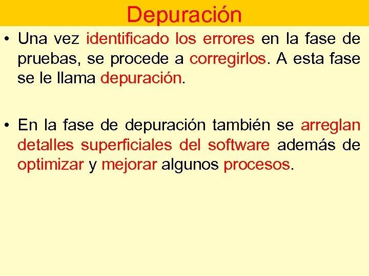 Depuración • Una vez identificado los errores en la fase de pruebas, se procede