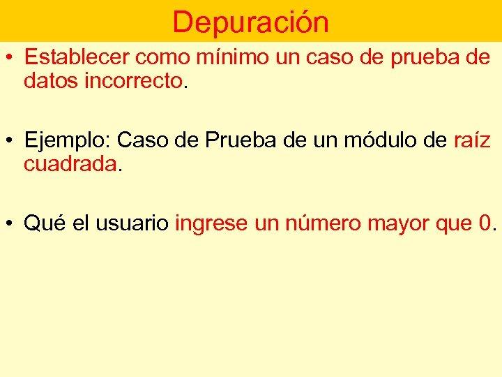 Depuración • Establecer como mínimo un caso de prueba de datos incorrecto. • Ejemplo: