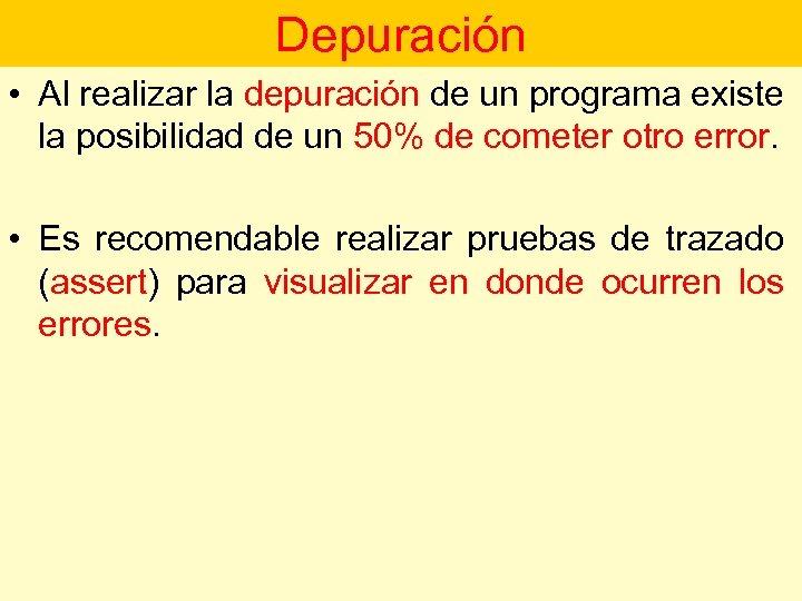 Depuración • Al realizar la depuración de un programa existe la posibilidad de un