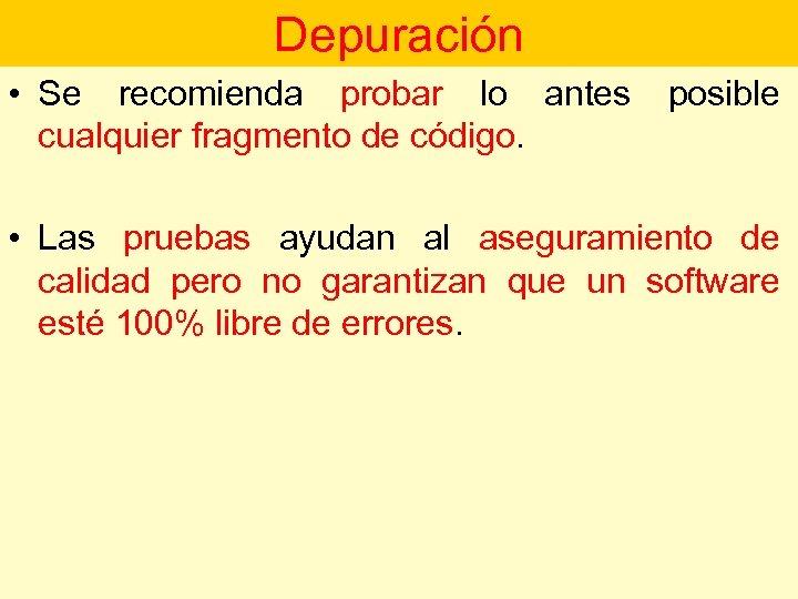 Depuración • Se recomienda probar lo antes cualquier fragmento de código. posible • Las