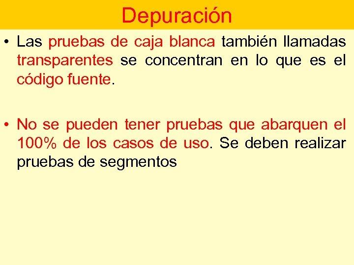 Depuración • Las pruebas de caja blanca también llamadas transparentes se concentran en lo