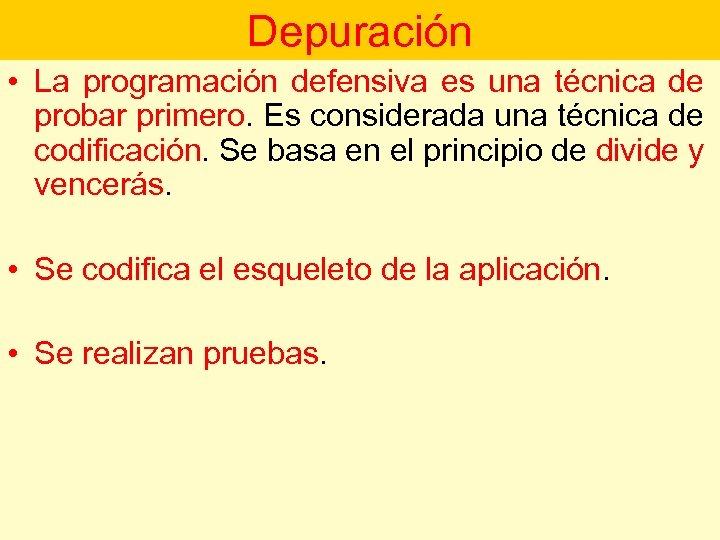 Depuración • La programación defensiva es una técnica de probar primero. Es considerada una