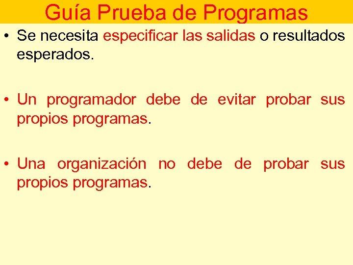 Guía Prueba de Programas • Se necesita especificar las salidas o resultados esperados. •