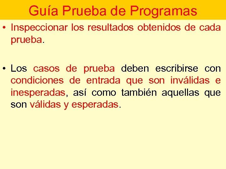 Guía Prueba de Programas • Inspeccionar los resultados obtenidos de cada prueba. • Los