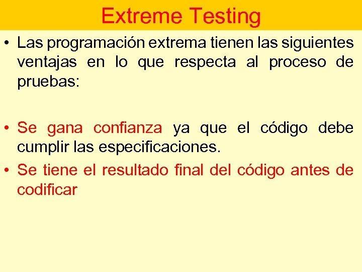 Extreme Testing • Las programación extrema tienen las siguientes ventajas en lo que respecta