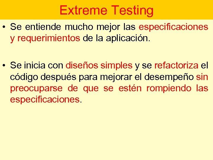 Extreme Testing • Se entiende mucho mejor las especificaciones y requerimientos de la aplicación.