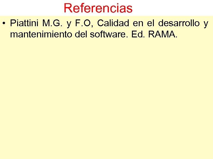 Referencias • Piattini M. G. y F. O, Calidad en el desarrollo y mantenimiento