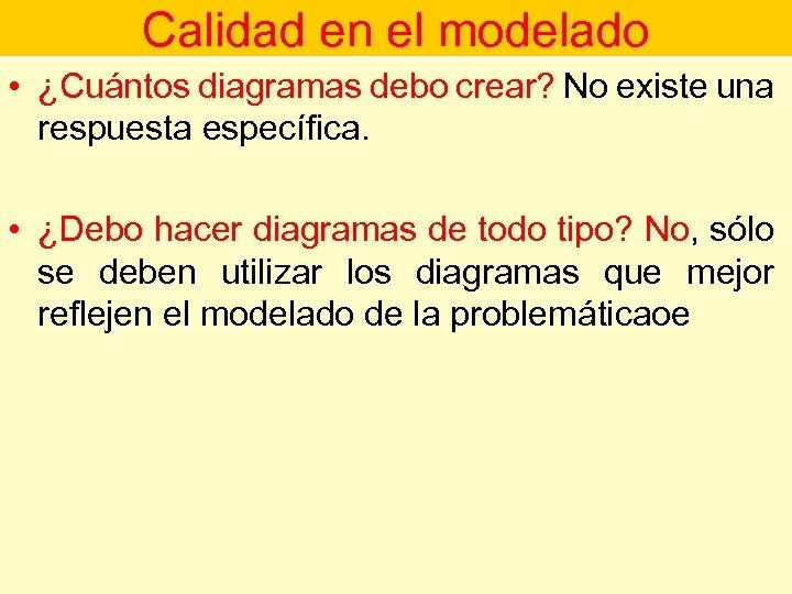 Calidad en el modelado • ¿Cuántos diagramas debo crear? No existe una respuesta específica.