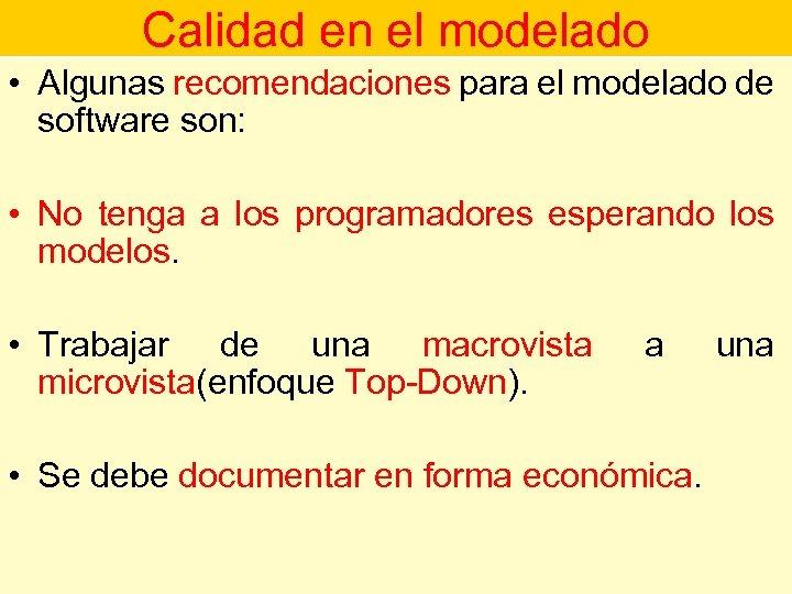 Calidad en el modelado • Algunas recomendaciones para el modelado de software son: •