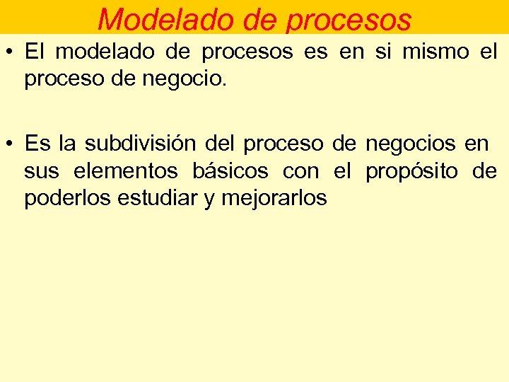 Modelado de procesos • El modelado de procesos es en si mismo el proceso