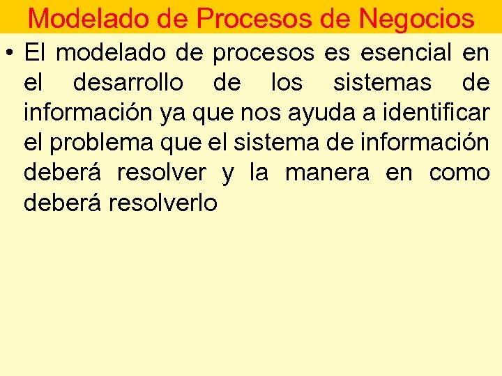Modelado de Procesos de Negocios • El modelado de procesos es esencial en el