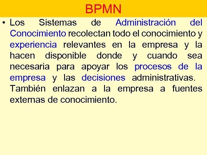 • BPMN Los Sistemas de Administración del Procesos de Negocio Conocimiento recolectan todo