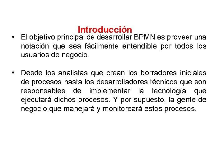 Introducción • El objetivo principal de desarrollar BPMN es proveer una notación que sea