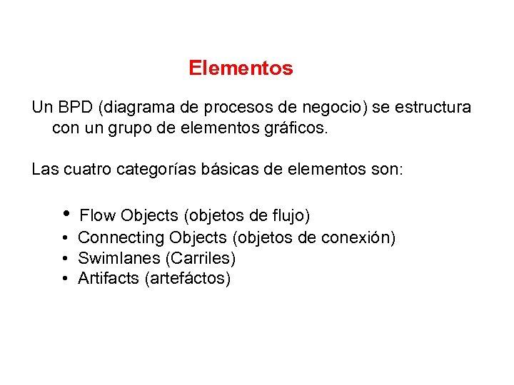 Elementos Un BPD (diagrama de procesos de negocio) se estructura con un grupo de