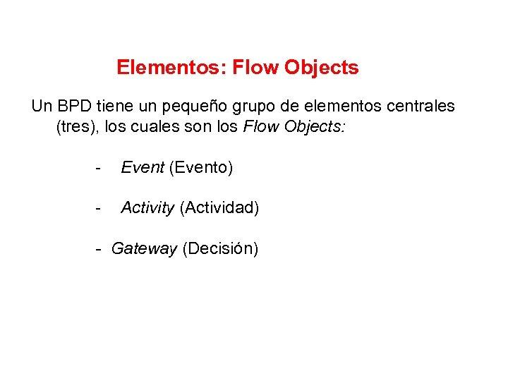 Elementos: Flow Objects Un BPD tiene un pequeño grupo de elementos centrales (tres), los