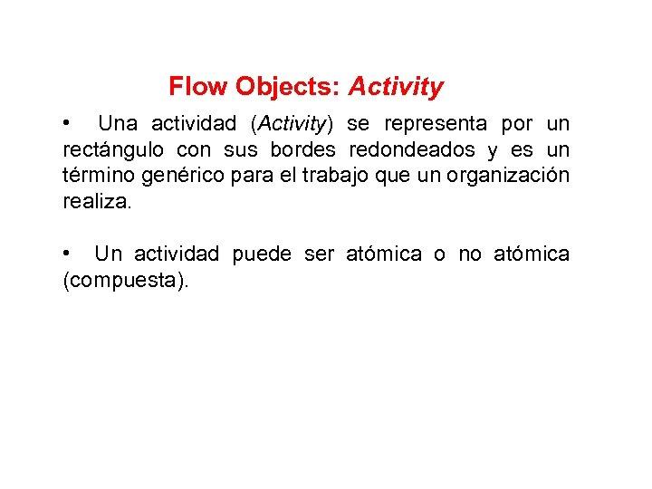 Flow Objects: Activity • Una actividad (Activity) se representa por un rectángulo con sus