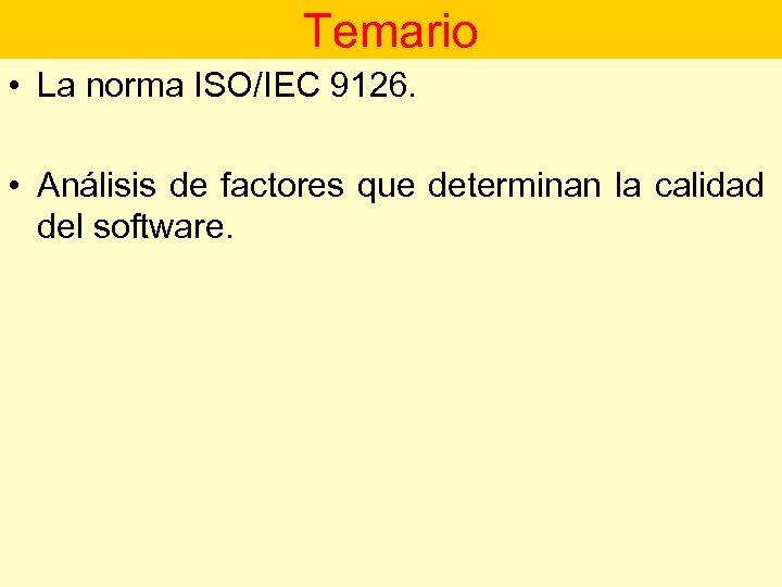 Temario • La norma ISO/IEC 9126. • Análisis de factores que determinan la calidad
