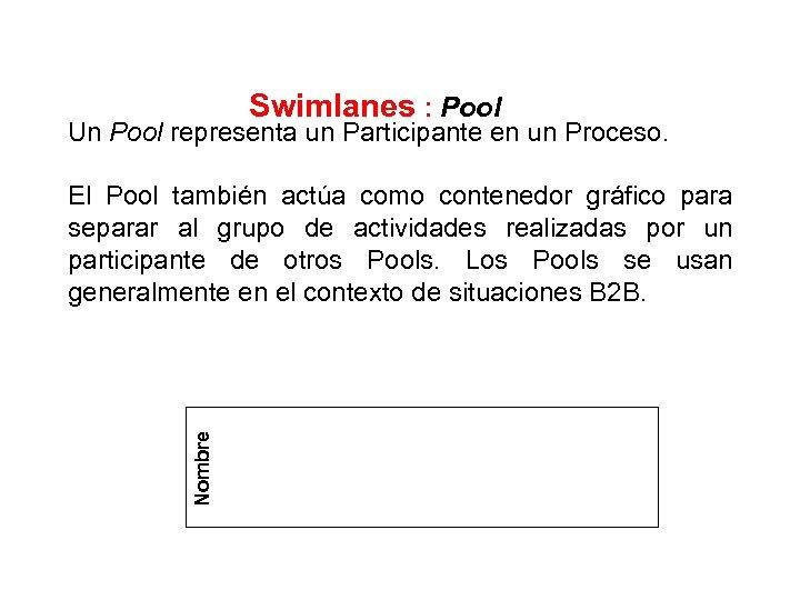Swimlanes : Pool Un Pool representa un Participante en un Proceso. Nombre El Pool