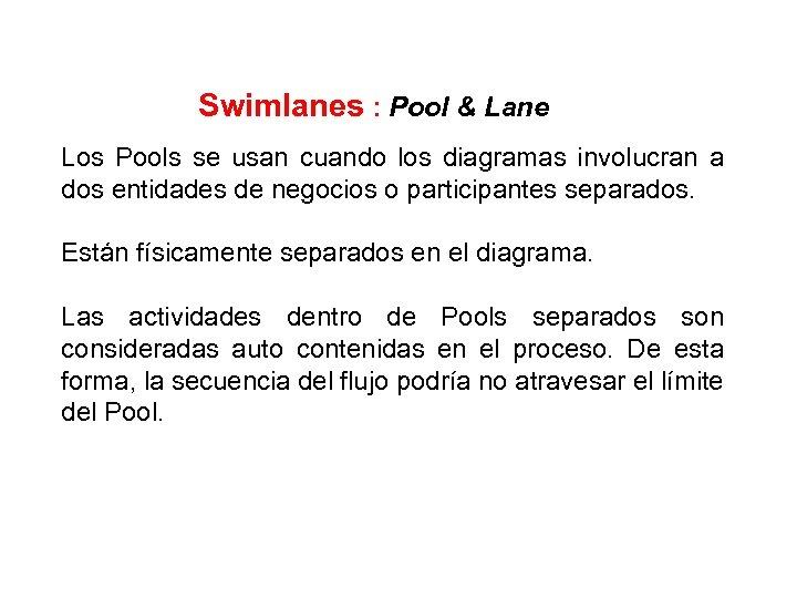 Swimlanes : Pool & Lane Los Pools se usan cuando los diagramas involucran a