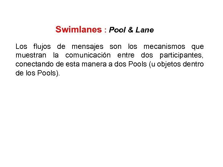 Swimlanes : Pool & Lane Los flujos de mensajes son los mecanismos que muestran