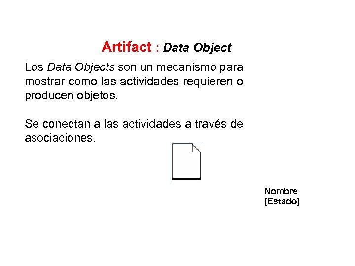 Artifact : Data Object Los Data Objects son un mecanismo para mostrar como las