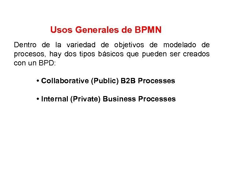 Usos Generales de BPMN Dentro de la variedad de objetivos de modelado de procesos,