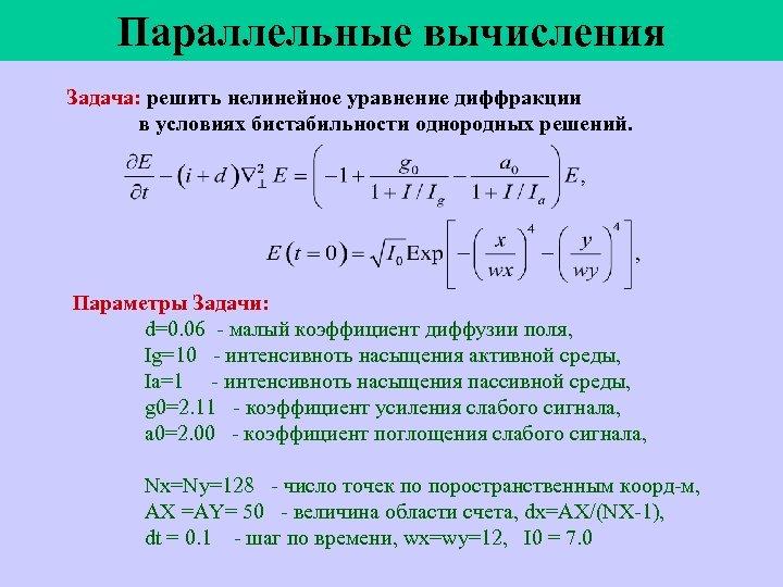 Параллельные вычисления Задача: решить нелинейное уравнение диффракции в условиях бистабильности однородных решений. Параметры Задачи: