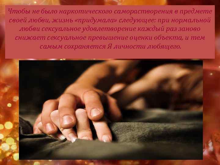 Чтобы не было наркотического саморастворения в предмете своей любви, жизнь «придумала» следующее: при нормальной