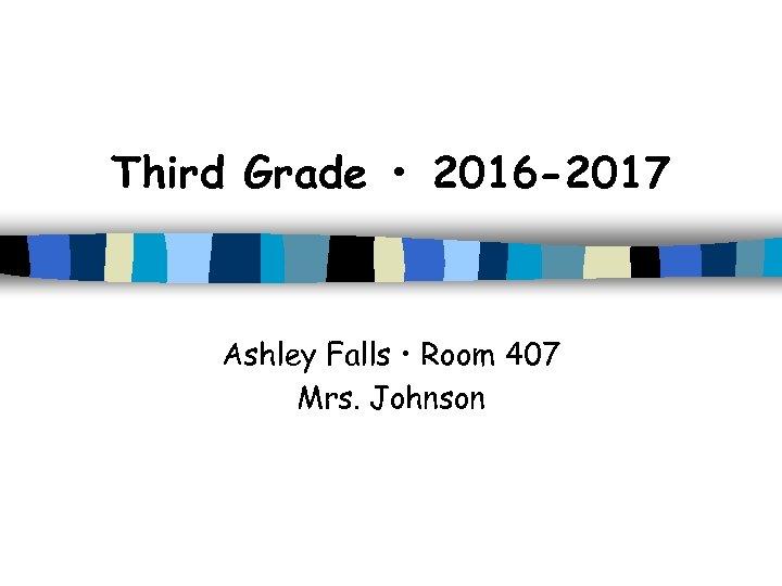 Third Grade • 2016 -2017 Ashley Falls • Room 407 Mrs. Johnson