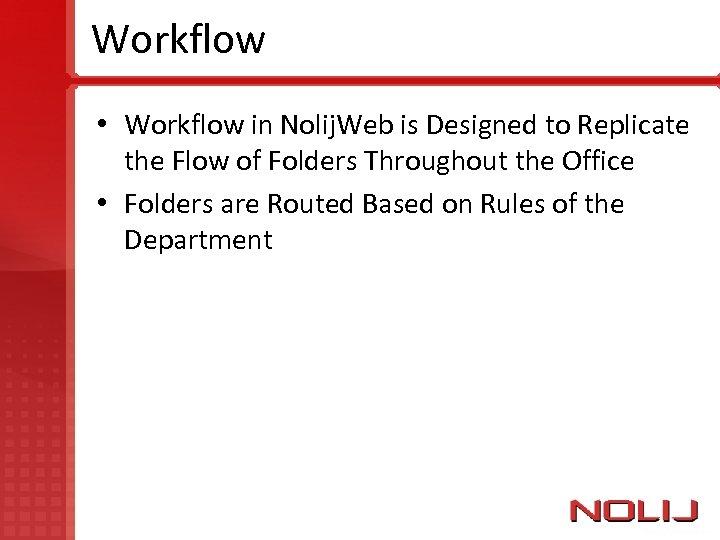 Workflow • Workflow in Nolij. Web is Designed to Replicate the Flow of Folders
