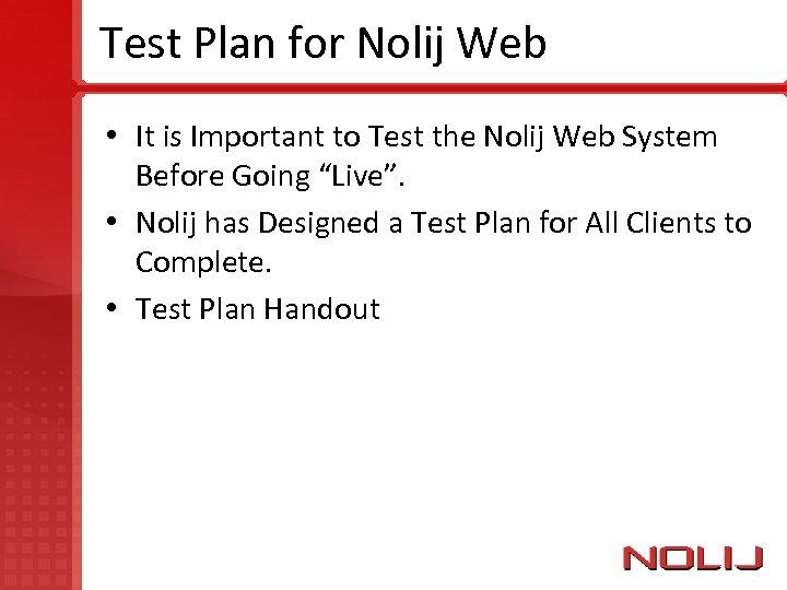 Test Plan for Nolij Web • It is Important to Test the Nolij Web