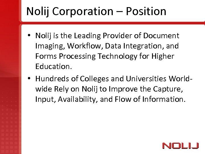 Nolij Corporation – Position • Nolij is the Leading Provider of Document Imaging, Workflow,