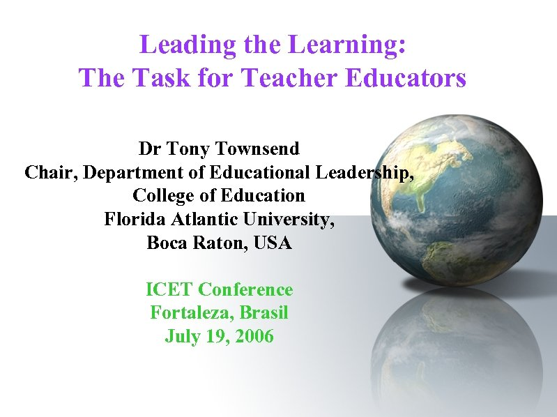 Leading the Learning: The Task for Teacher Educators Dr Tony Townsend Chair, Department of