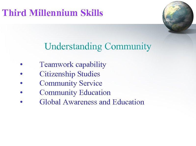 Third Millennium Skills Understanding Community • • • Teamwork capability Citizenship Studies Community Service
