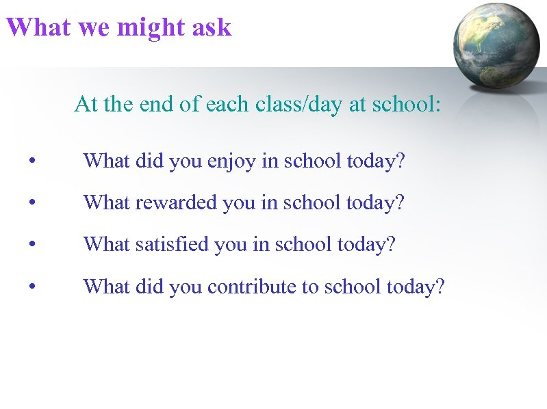What we might ask At the end of each class/day at school: • What
